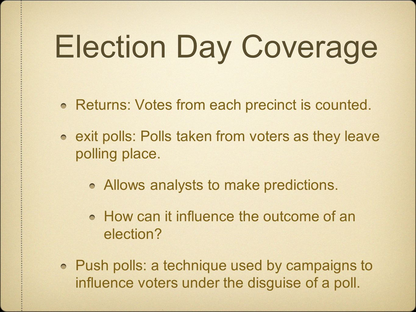 Election Day Coverage Returns: Votes from each precinct is counted. exit polls: Polls taken from voters as they leave polling place. Allows analysts t
