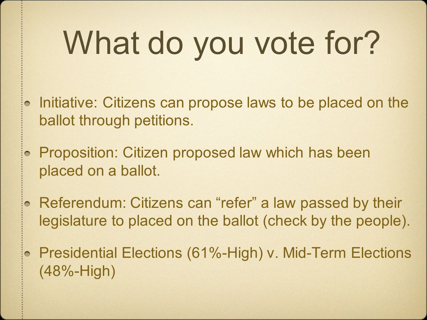 What do you vote for? Initiative: Citizens can propose laws to be placed on the ballot through petitions. Proposition: Citizen proposed law which has