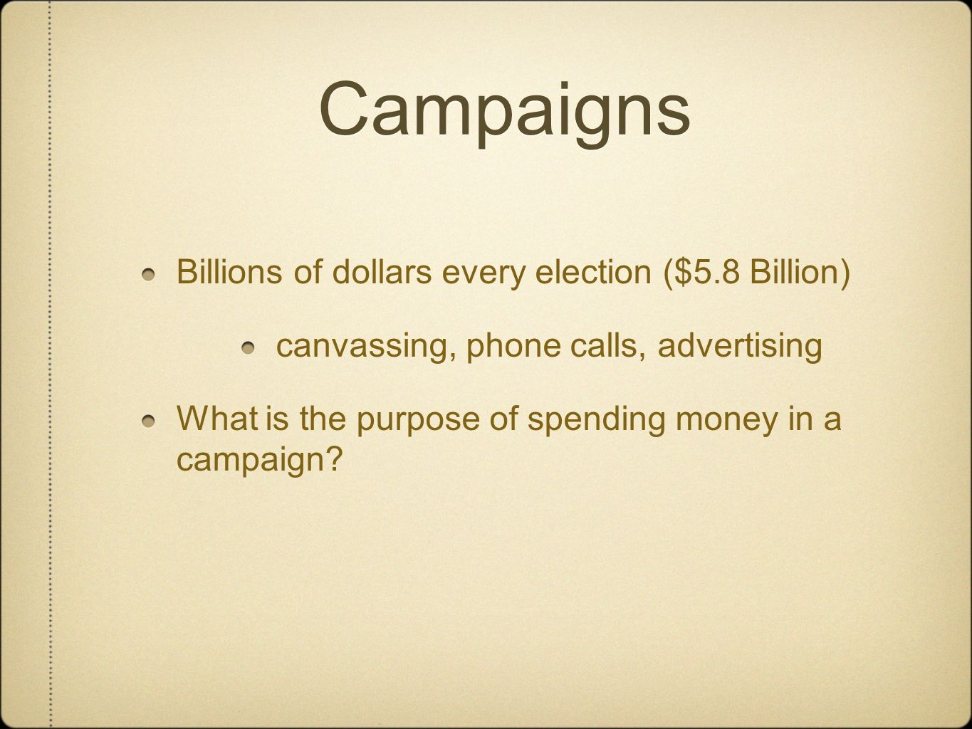 Campaigns Billions of dollars every election ($5.8 Billion) canvassing, phone calls, advertising What is the purpose of spending money in a campaign?