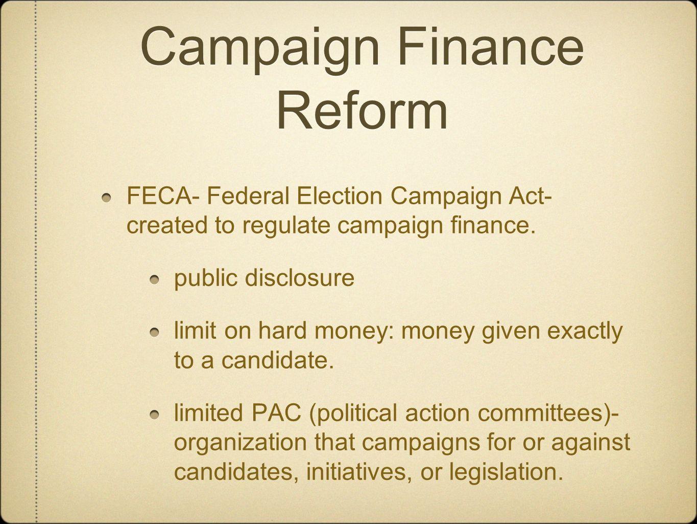 Campaign Finance Reform FECA- Federal Election Campaign Act- created to regulate campaign finance. public disclosure limit on hard money: money given