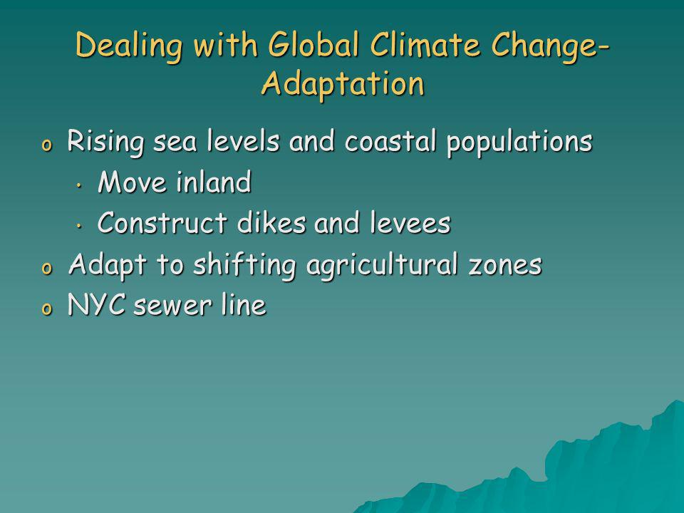 Dealing with Global Climate Change- Adaptation o Rising sea levels and coastal populations Move inland Move inland Construct dikes and levees Construc