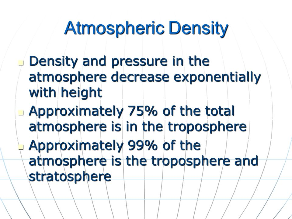 Atmospheric Density Density and pressure in the atmosphere decrease exponentially with height Density and pressure in the atmosphere decrease exponent