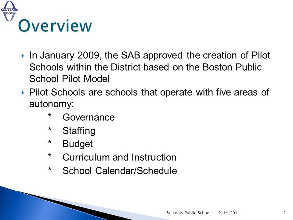 In January 2009, the SAB approved the creation of Pilot Schools within the District based on the Boston Public School Pilot Model Pilot Schools are schools that operate with five areas of autonomy: * Governance * Staffing * Budget * Curriculum and Instruction * School Calendar/Schedule 2/14/20142St.