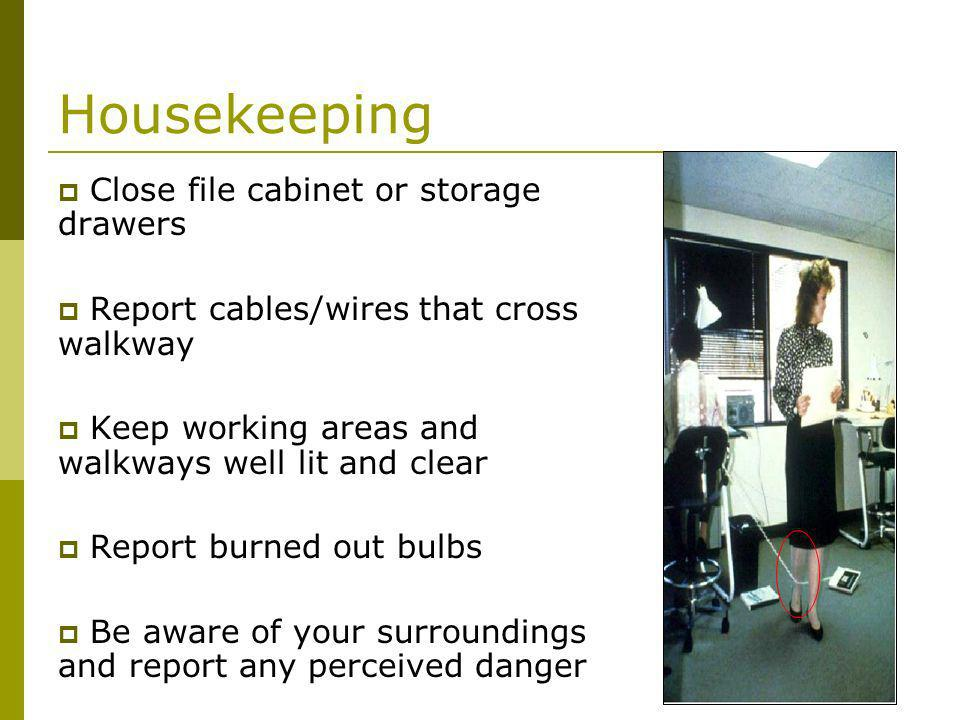 Housekeeping Close file cabinet or storage drawers Report cables/wires that cross walkway Keep working areas and walkways well lit and clear Report burned out bulbs Be aware of your surroundings and report any perceived danger
