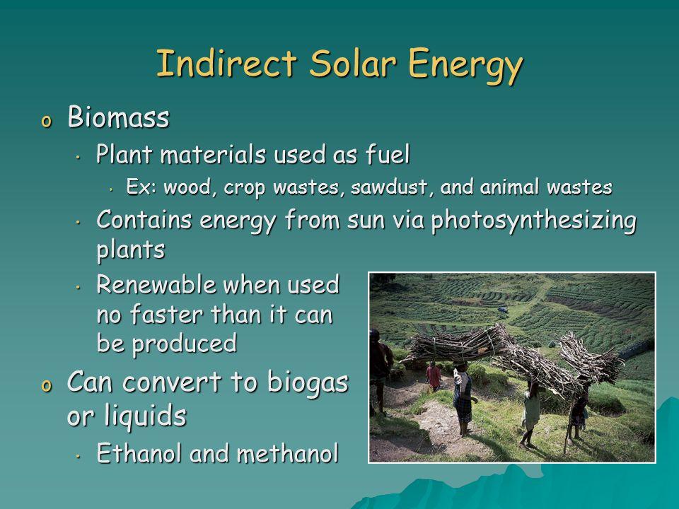 Indirect Solar Energy o Biomass Plant materials used as fuel Plant materials used as fuel Ex: wood, crop wastes, sawdust, and animal wastes Ex: wood,