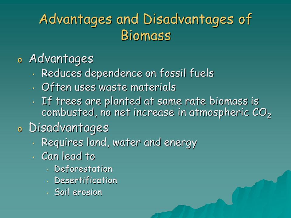Advantages and Disadvantages of Biomass o Advantages Reduces dependence on fossil fuels Reduces dependence on fossil fuels Often uses waste materials