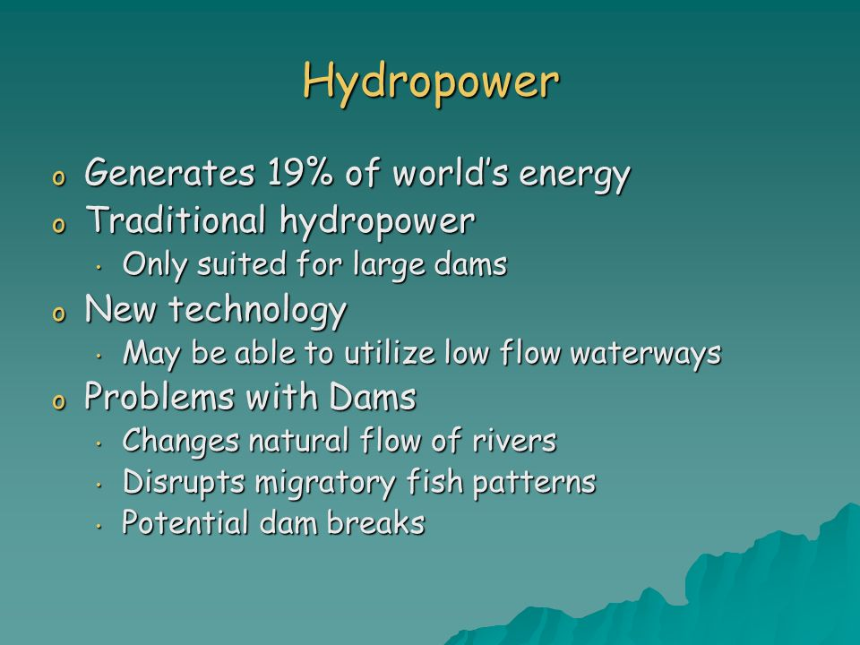 Hydropower o Generates 19% of worlds energy o Traditional hydropower Only suited for large dams Only suited for large dams o New technology May be abl