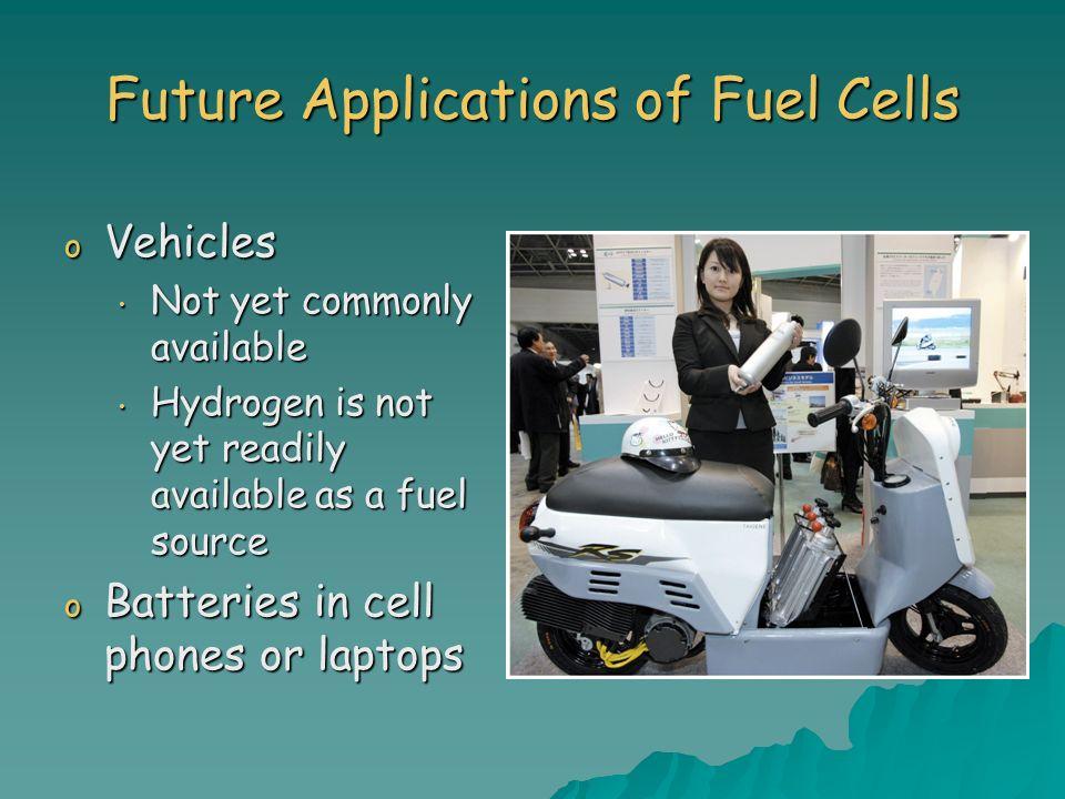 Future Applications of Fuel Cells o Vehicles Not yet commonly available Not yet commonly available Hydrogen is not yet readily available as a fuel sou