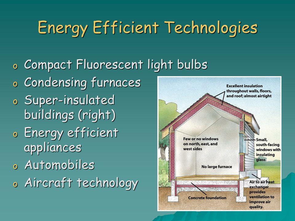 Energy Efficient Technologies o Super-insulated buildings (right) o Energy efficient appliances o Automobiles o Aircraft technology o Compact Fluoresc