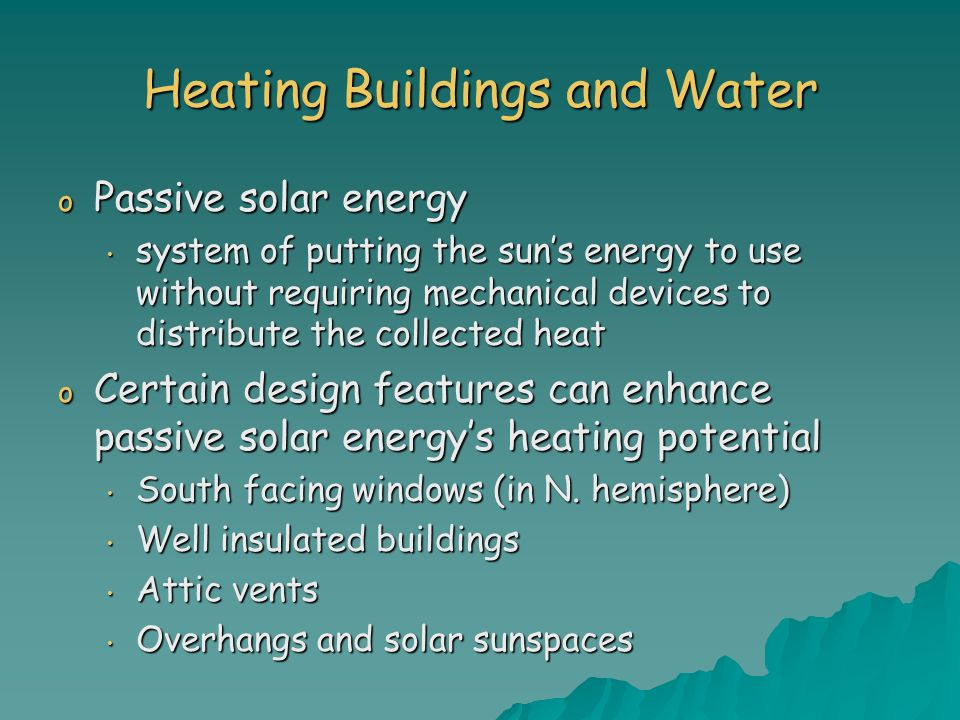Heating Buildings and Water o Passive solar energy system of putting the suns energy to use without requiring mechanical devices to distribute the col