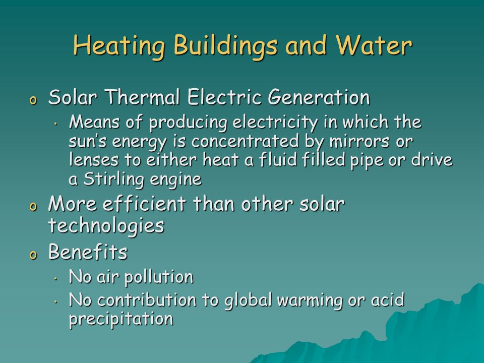Heating Buildings and Water o Solar Thermal Electric Generation Means of producing electricity in which the suns energy is concentrated by mirrors or
