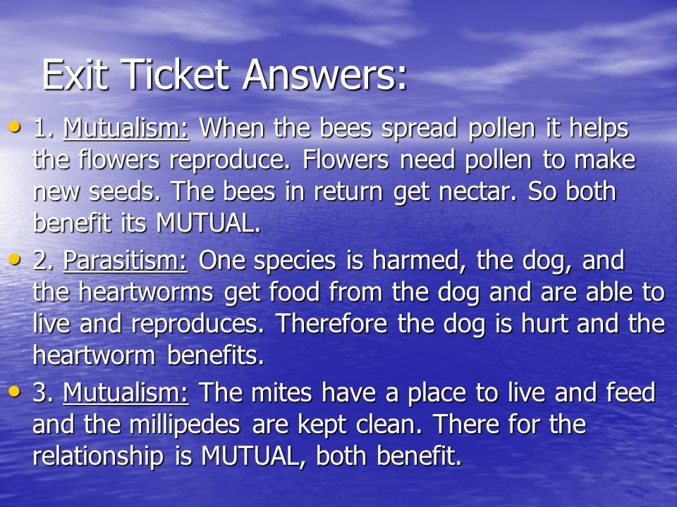 Exit Ticket Answers: 1. Mutualism: When the bees spread pollen it helps the flowers reproduce. Flowers need pollen to make new seeds. The bees in retu