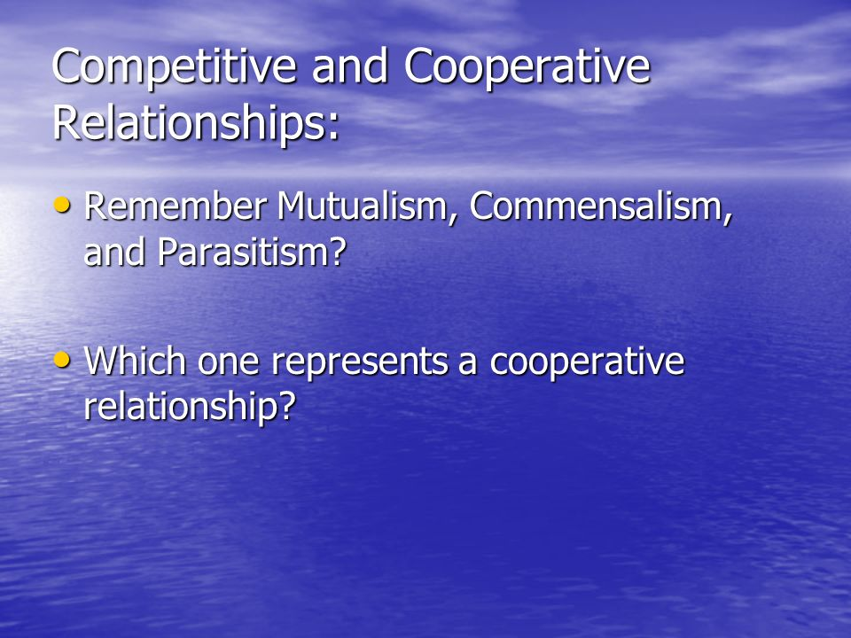 Competitive and Cooperative Relationships: Remember Mutualism, Commensalism, and Parasitism? Remember Mutualism, Commensalism, and Parasitism? Which o