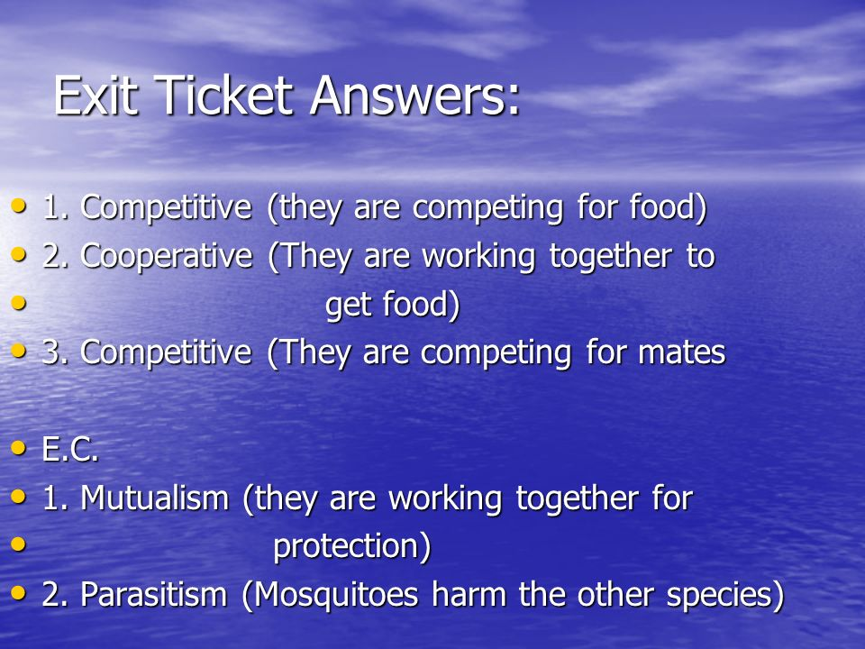 Exit Ticket Answers: 1. Competitive (they are competing for food) 1. Competitive (they are competing for food) 2. Cooperative (They are working togeth