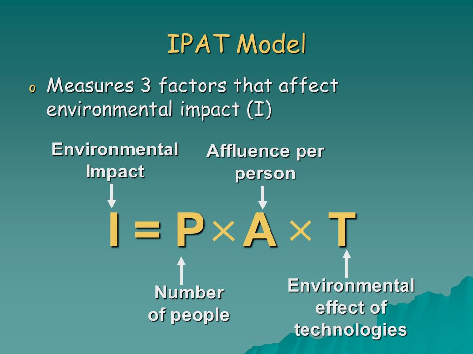 IPAT Model o Measures 3 factors that affect environmental impact (I) I = P A T Environmental Impact Number of people Affluence per person Environmenta