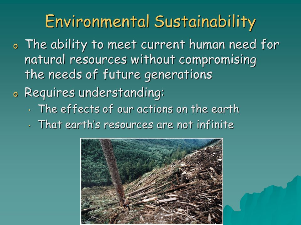 Environmental Sustainability o The ability to meet current human need for natural resources without compromising the needs of future generations o Req