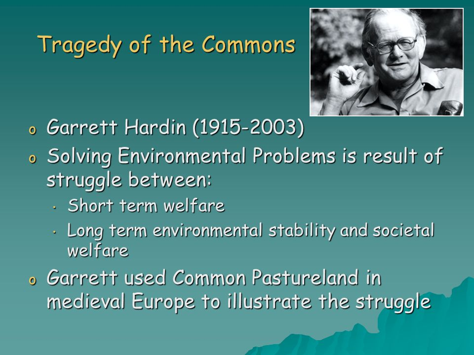 Tragedy of the Commons o Garrett Hardin (1915-2003) o Solving Environmental Problems is result of struggle between: Short term welfare Short term welf