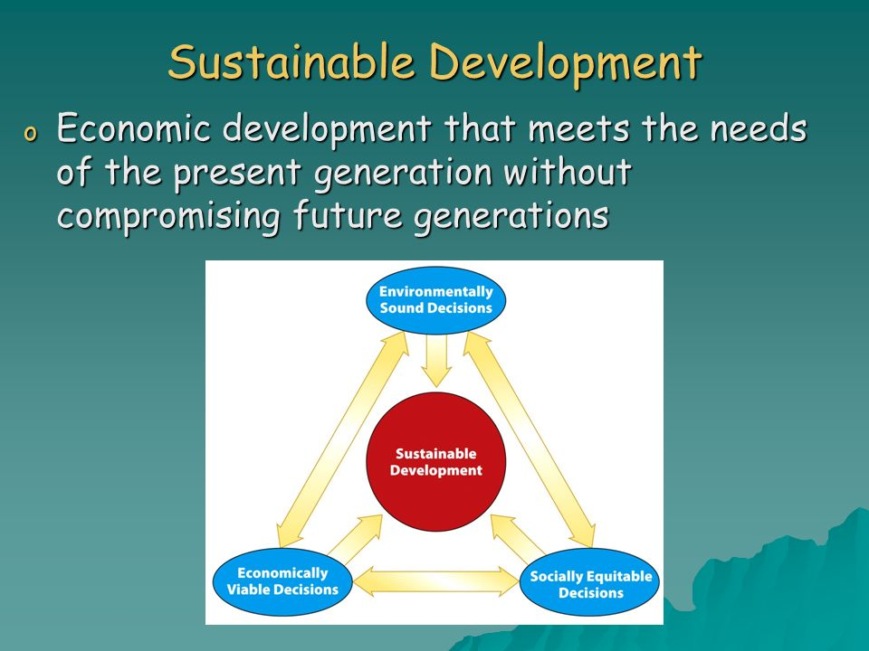 Sustainable Development o Economic development that meets the needs of the present generation without compromising future generations