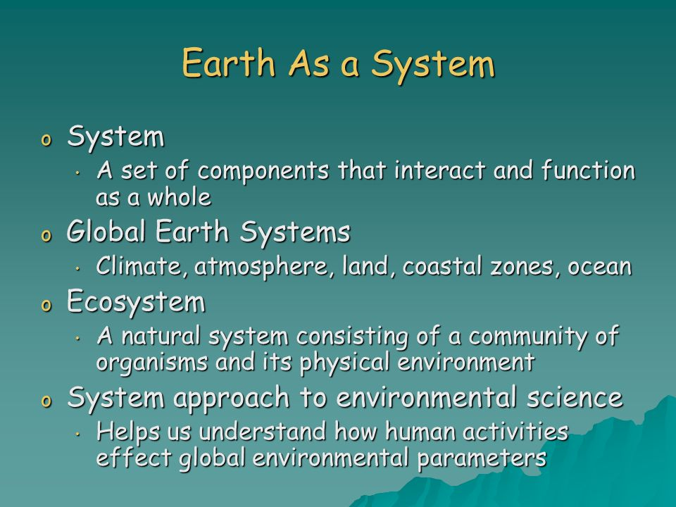 Earth As a System o System A set of components that interact and function as a whole A set of components that interact and function as a whole o Globa