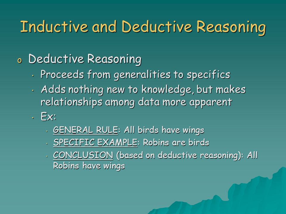 Inductive and Deductive Reasoning o Deductive Reasoning Proceeds from generalities to specifics Proceeds from generalities to specifics Adds nothing n