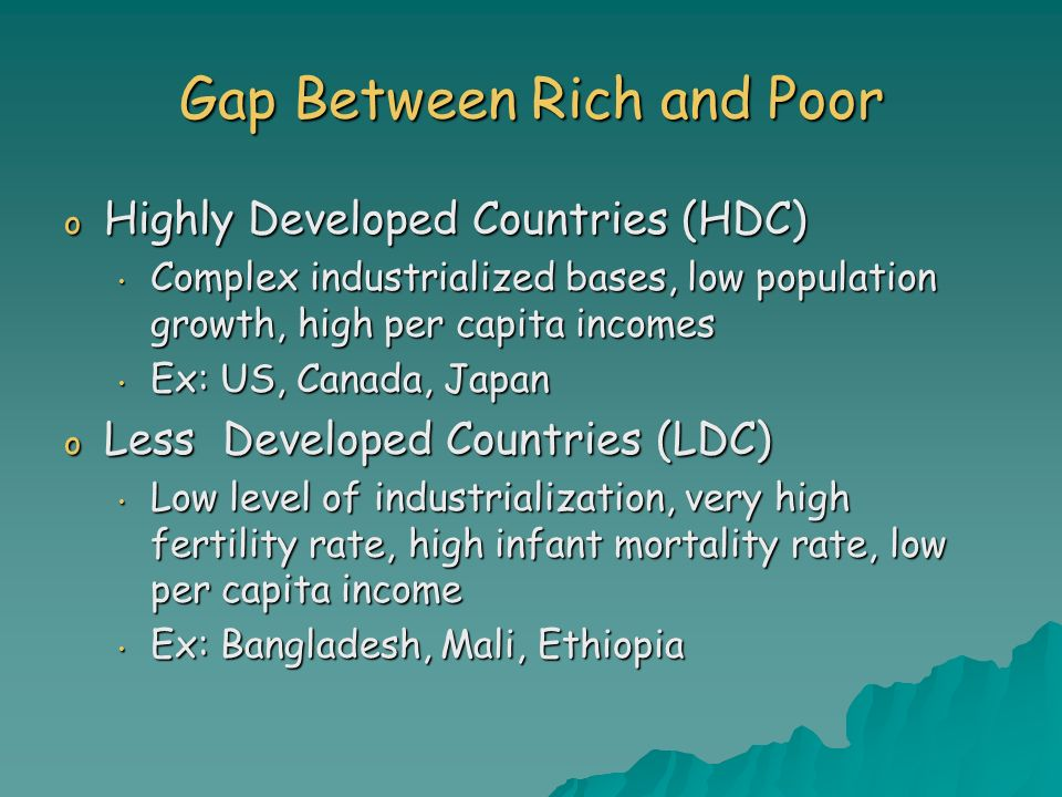 Gap Between Rich and Poor o Highly Developed Countries (HDC) Complex industrialized bases, low population growth, high per capita incomes Complex indu