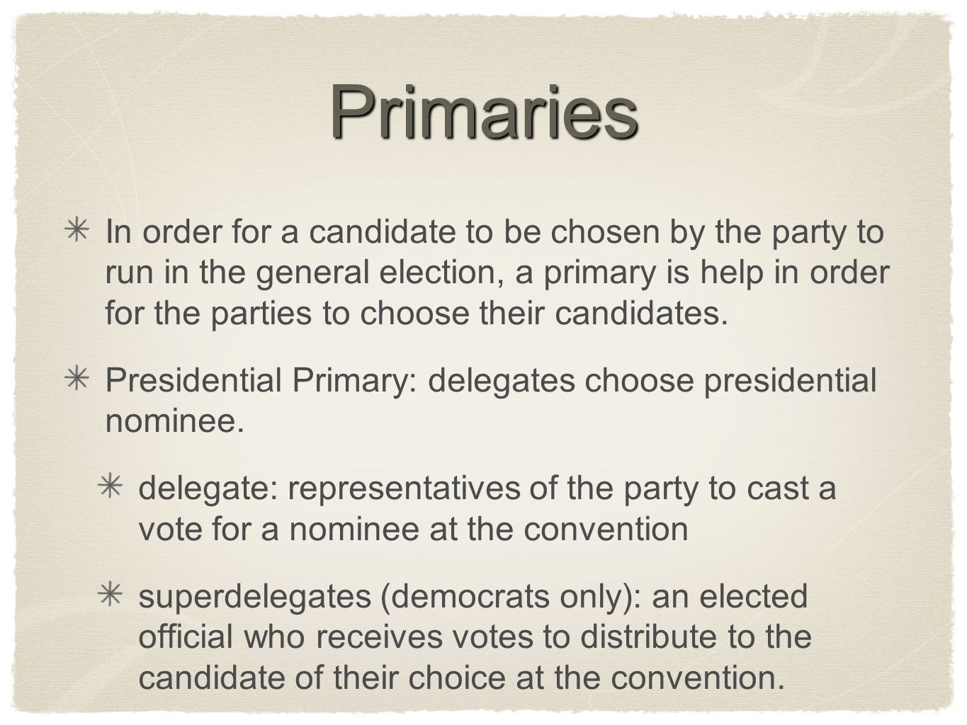 Primaries In order for a candidate to be chosen by the party to run in the general election, a primary is help in order for the parties to choose their candidates.