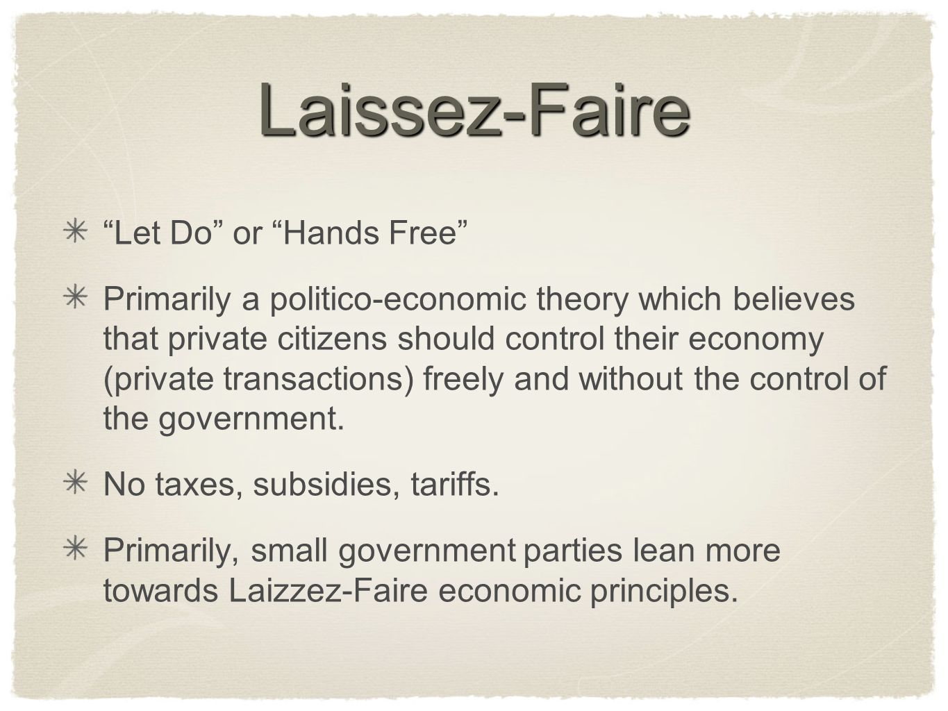 Laissez-Faire Let Do or Hands Free Primarily a politico-economic theory which believes that private citizens should control their economy (private transactions) freely and without the control of the government.
