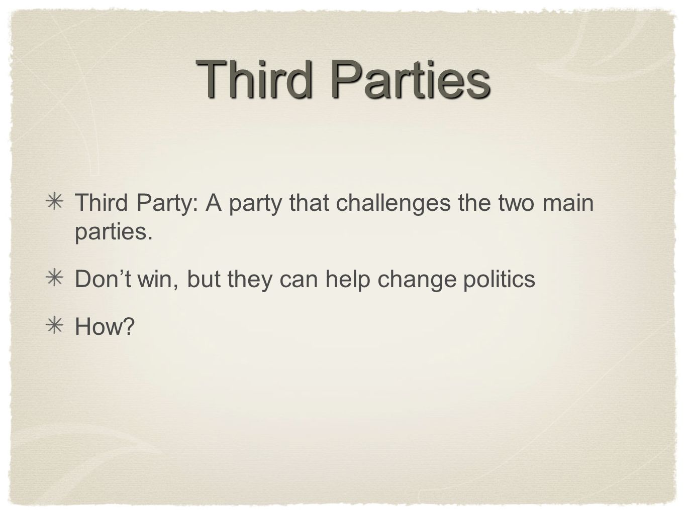 Third Parties Third Party: A party that challenges the two main parties. Dont win, but they can help change politics How?