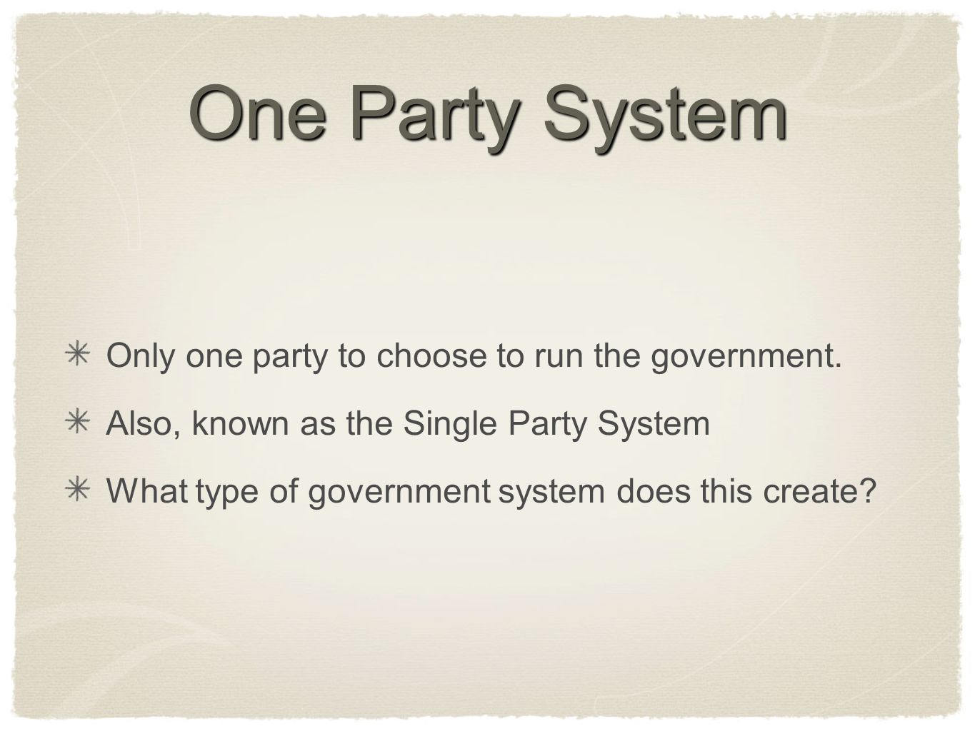 One Party System Only one party to choose to run the government. Also, known as the Single Party System What type of government system does this creat