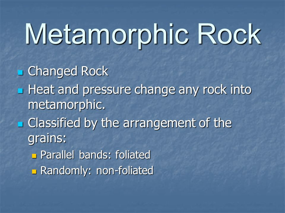 Metamorphic Rock Changed Rock Changed Rock Heat and pressure change any rock into metamorphic. Heat and pressure change any rock into metamorphic. Cla