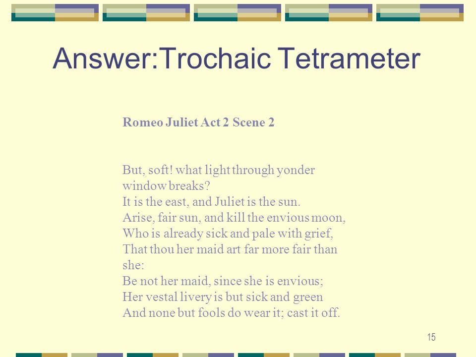 Answer:Trochaic Tetrameter 15 Romeo Juliet Act 2 Scene 2 But, soft! what light through yonder window breaks? It is the east, and Juliet is the sun. Ar