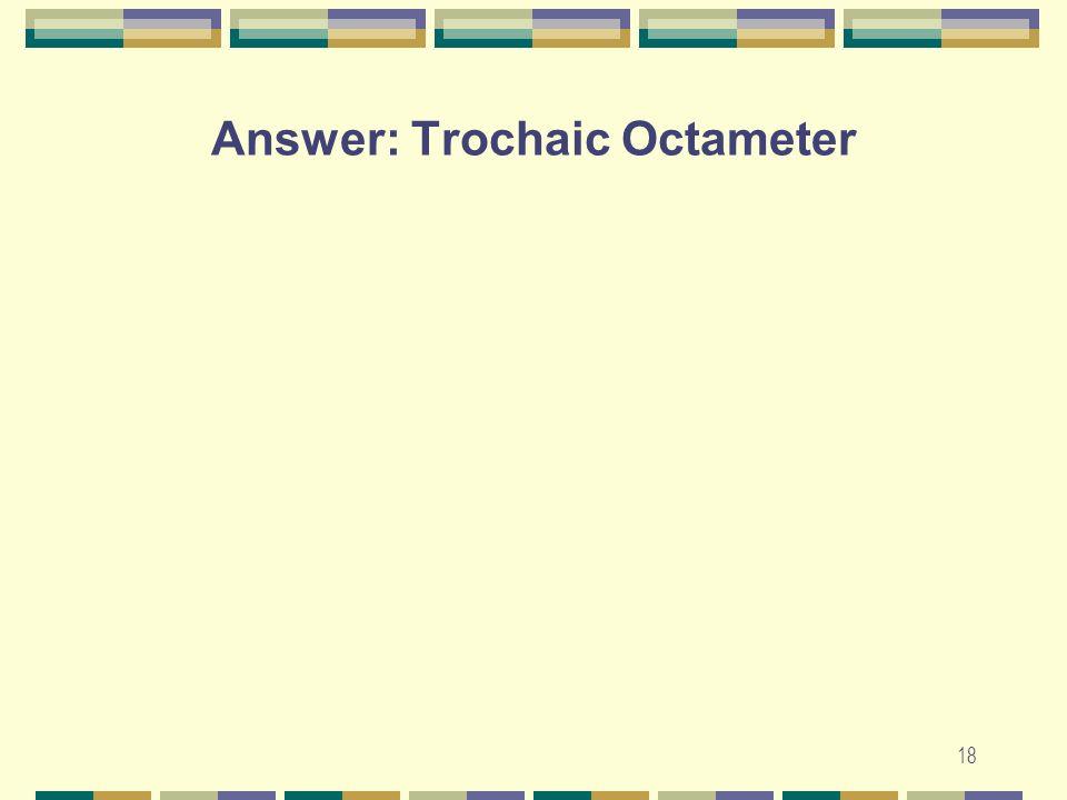 Answer: Trochaic Octameter 18