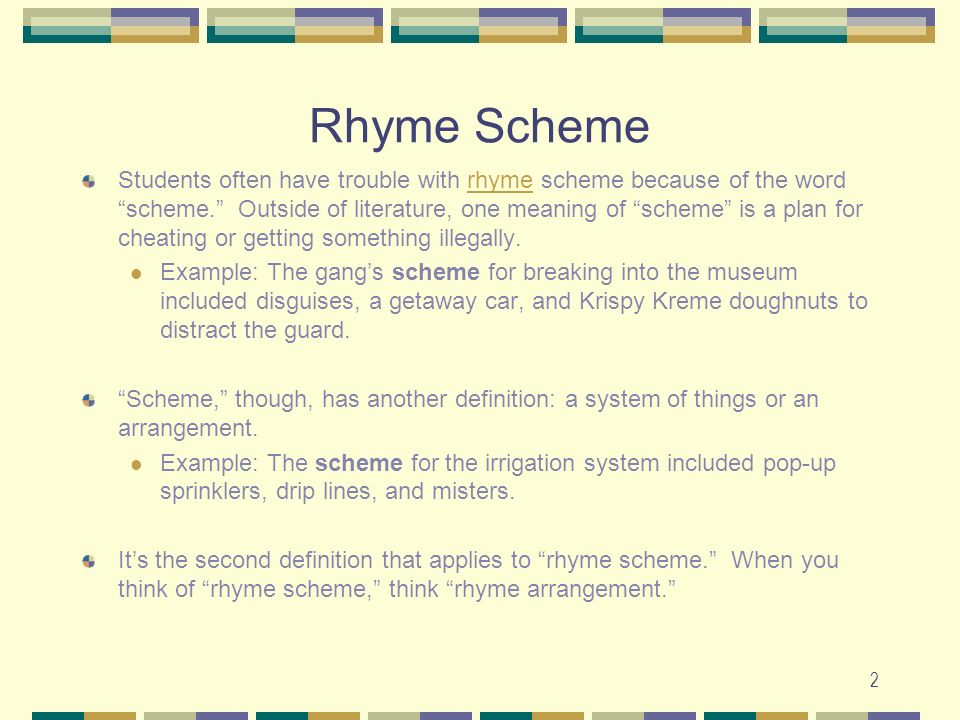 2 Rhyme Scheme Students often have trouble with rhyme scheme because of the word scheme. Outside of literature, one meaning of scheme is a plan for ch