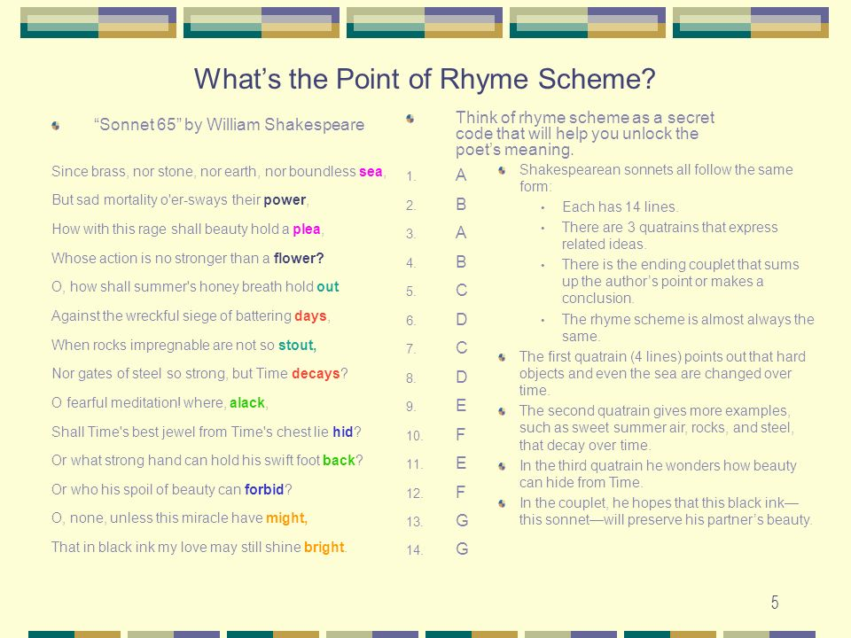 5 Whats the Point of Rhyme Scheme? Sonnet 65 by William Shakespeare Since brass, nor stone, nor earth, nor boundless sea, But sad mortality o'er-sways