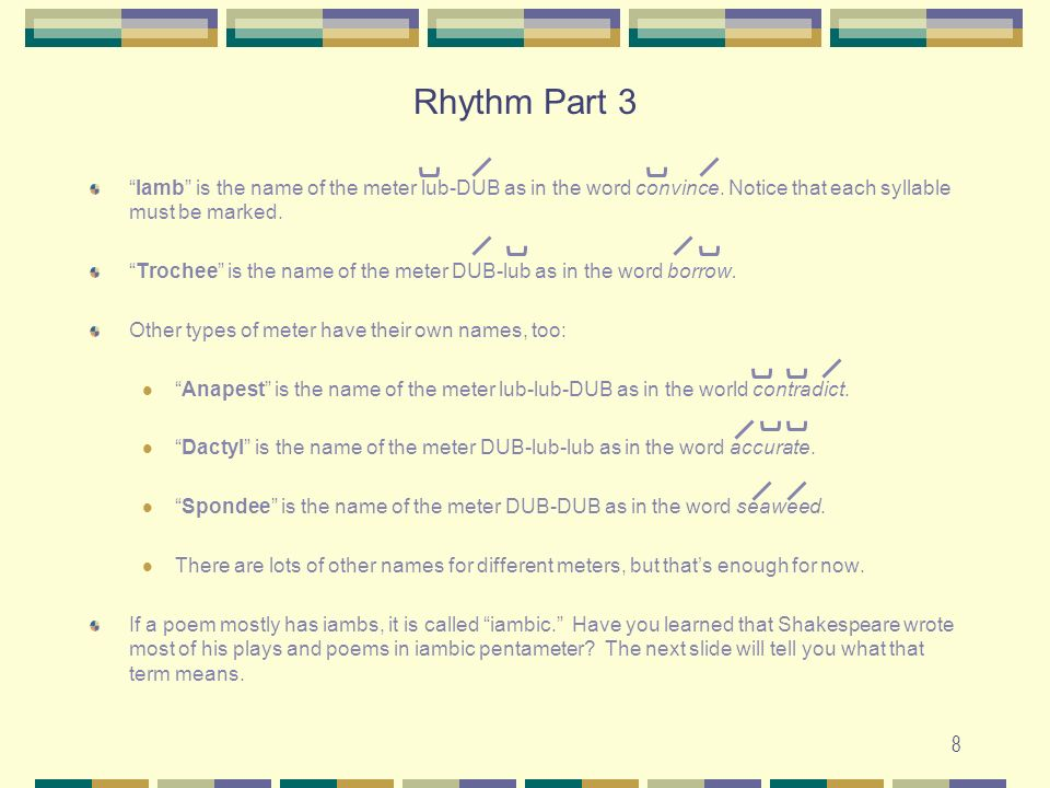 8 Iamb is the name of the meter lub-DUB as in the word convince. Notice that each syllable must be marked. Trochee is the name of the meter DUB-lub as
