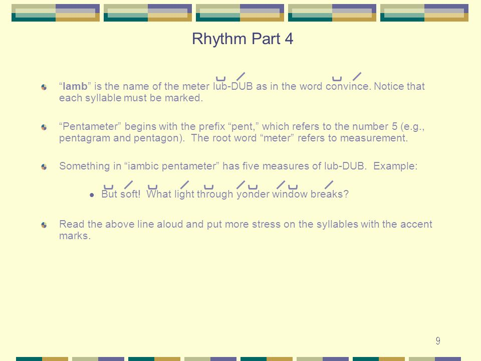 9 Iamb is the name of the meter lub-DUB as in the word convince. Notice that each syllable must be marked. Pentameter begins with the prefix pent, whi