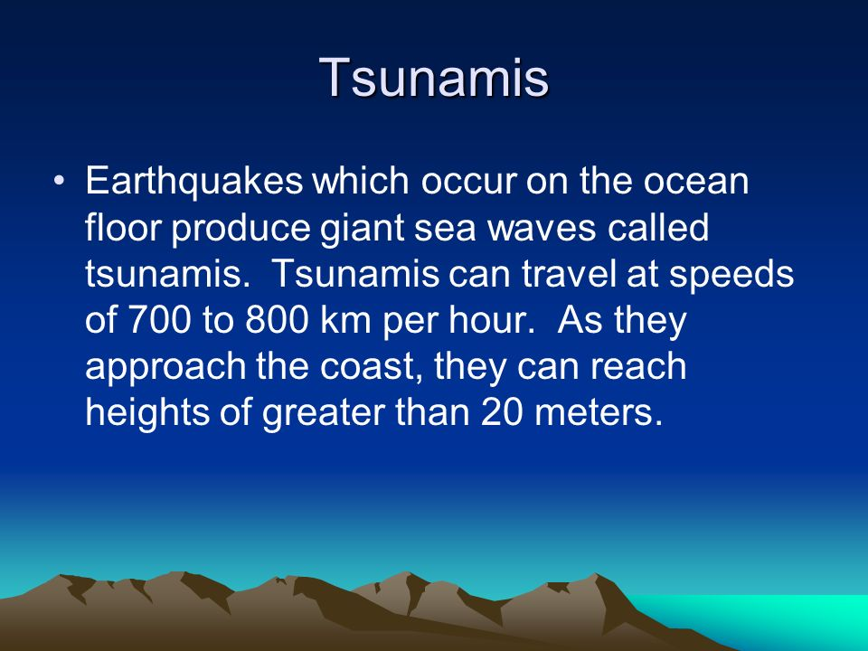 Tsunamis Earthquakes which occur on the ocean floor produce giant sea waves called tsunamis. Tsunamis can travel at speeds of 700 to 800 km per hour.