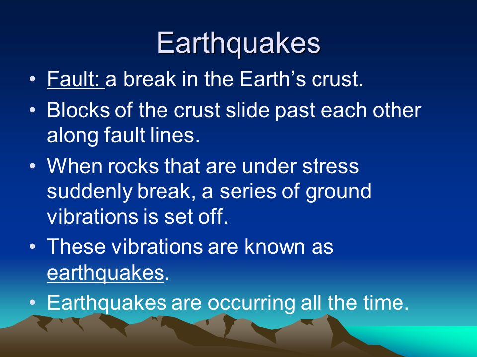 Earthquakes Fault: a break in the Earths crust. Blocks of the crust slide past each other along fault lines. When rocks that are under stress suddenly