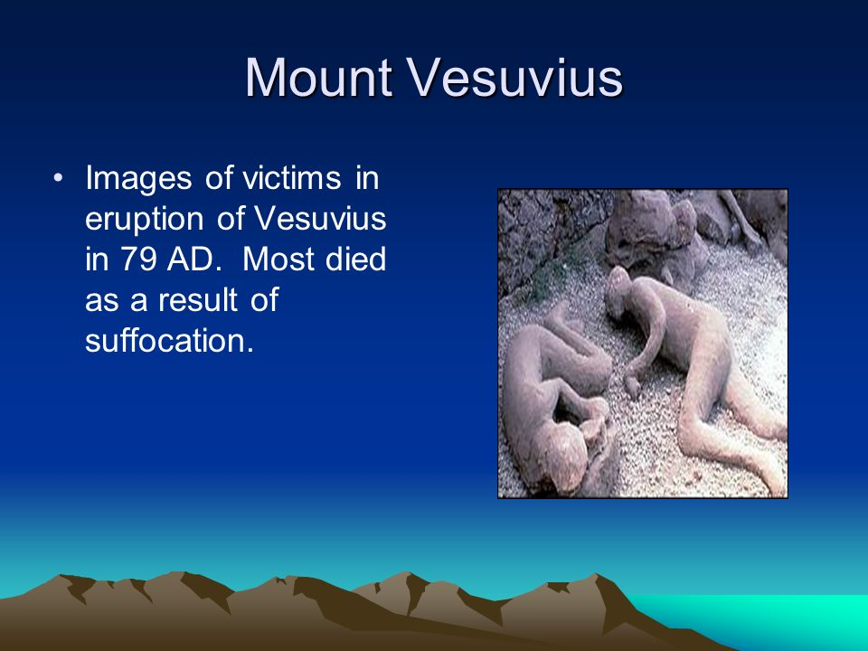 Images of victims in eruption of Vesuvius in 79 AD. Most died as a result of suffocation.