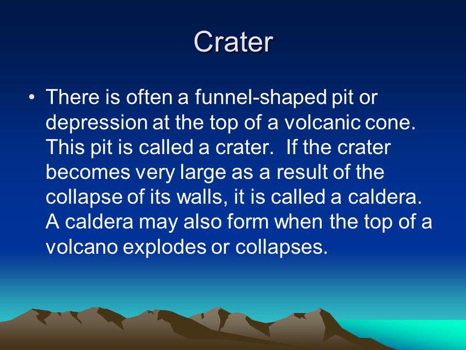 Crater There is often a funnel-shaped pit or depression at the top of a volcanic cone. This pit is called a crater. If the crater becomes very large a