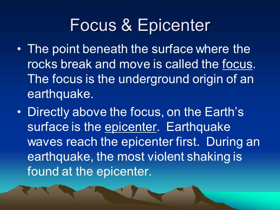 Focus & Epicenter The point beneath the surface where the rocks break and move is called the focus. The focus is the underground origin of an earthqua