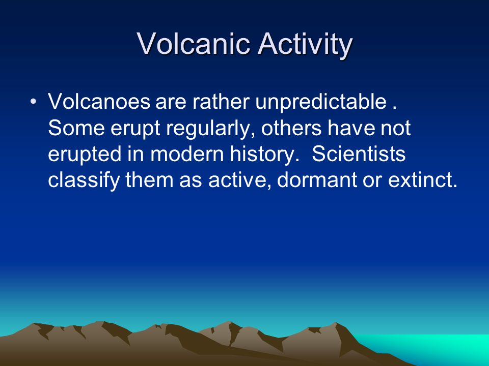 Volcanic Activity Volcanoes are rather unpredictable. Some erupt regularly, others have not erupted in modern history. Scientists classify them as act