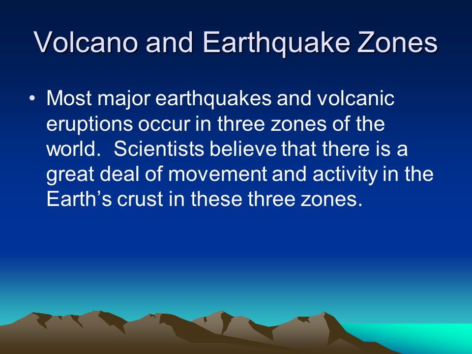 Volcano and Earthquake Zones Most major earthquakes and volcanic eruptions occur in three zones of the world. Scientists believe that there is a great