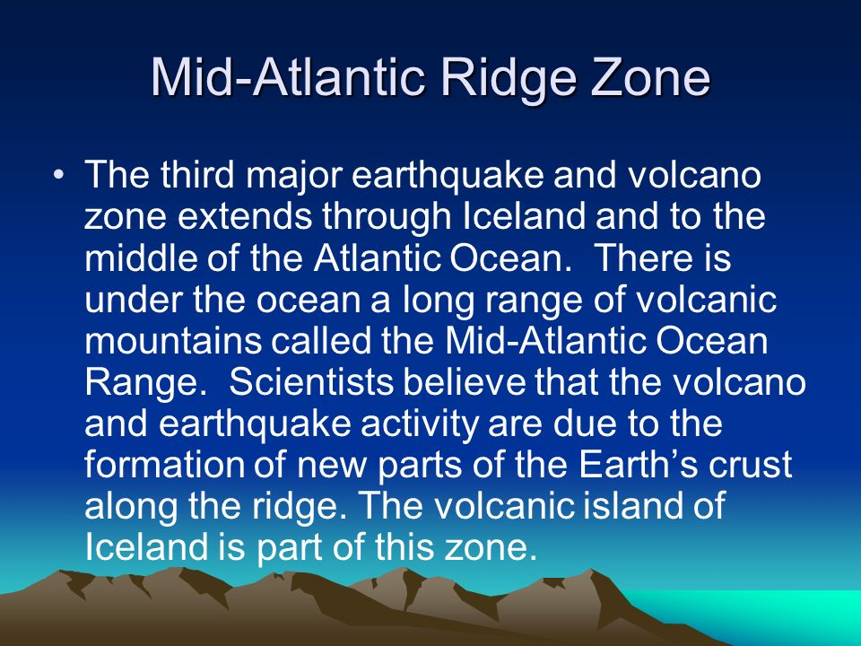 Mid-Atlantic Ridge Zone The third major earthquake and volcano zone extends through Iceland and to the middle of the Atlantic Ocean. There is under th
