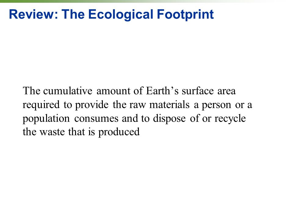 Review: The Ecological Footprint The cumulative amount of Earths surface area required to provide the raw materials a person or a population consumes and to dispose of or recycle the waste that is produced
