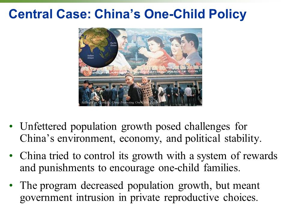 Central Case: Chinas One-Child Policy Unfettered population growth posed challenges for Chinas environment, economy, and political stability.