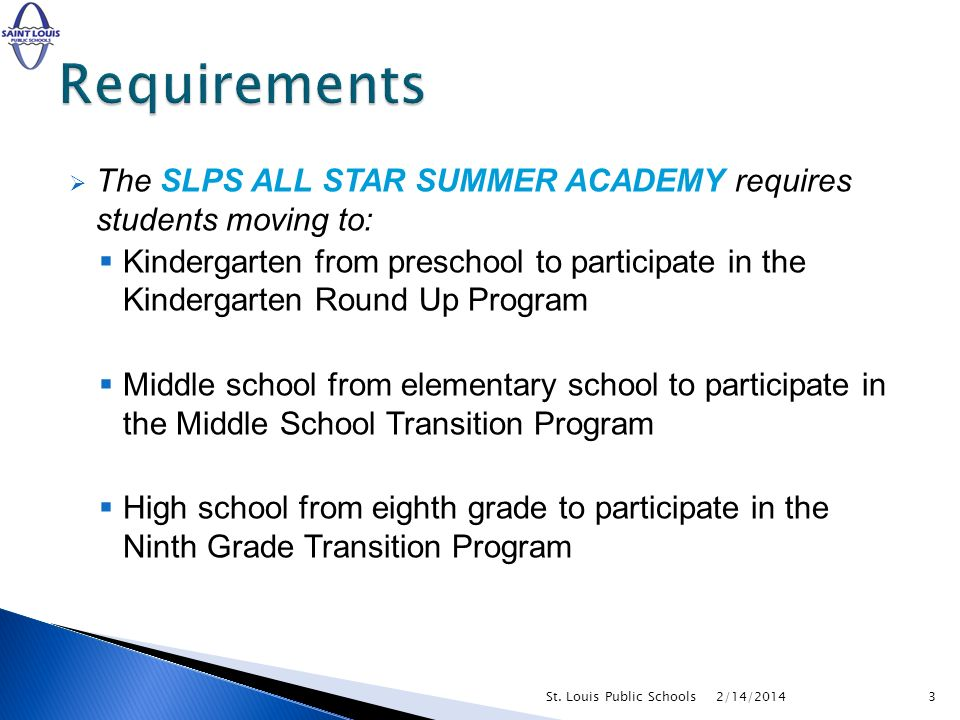 The SLPS ALL STAR SUMMER ACADEMY requires students moving to: Kindergarten from preschool to participate in the Kindergarten Round Up Program Middle school from elementary school to participate in the Middle School Transition Program High school from eighth grade to participate in the Ninth Grade Transition Program 2/14/20143St.