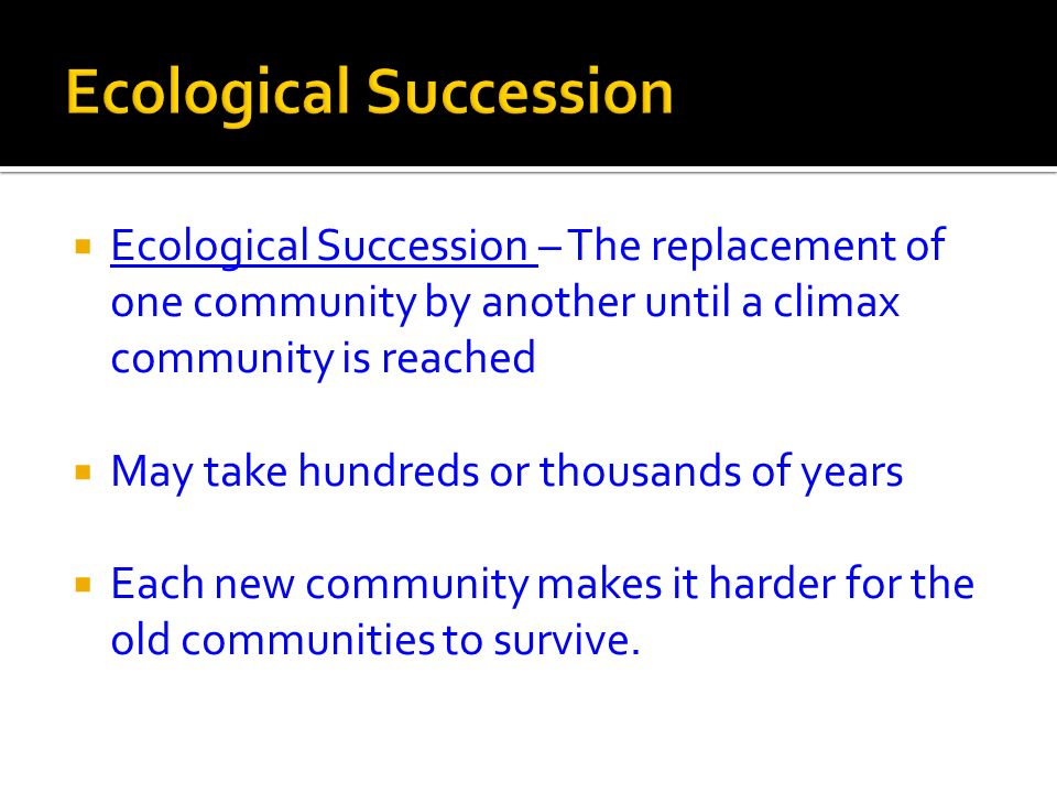 Ecological Succession – The replacement of one community by another until a climax community is reached May take hundreds or thousands of years Each n