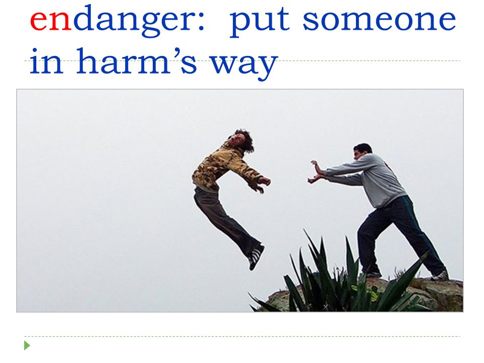 endanger: put someone in harms way