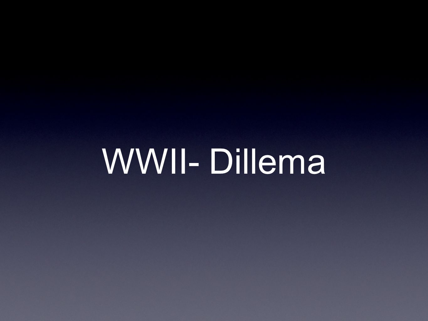WWII- Dillema